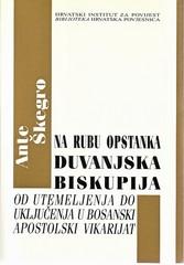 Ante Škegro: Na rubu opstanka, Duvanjska biskupija od utemeljenja do uključenja u Bosnski apostolski vikarijat