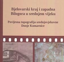 Bjelovarski kraj i zapadna Bilogora u srednjem vijeku-povijesna topografija srednjovjekovne Donje Komarnice